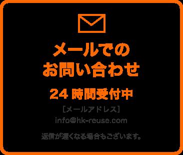 メールでのお問い合わせ 24時間受付中 [メールアドレス]info@hk-reuse.com